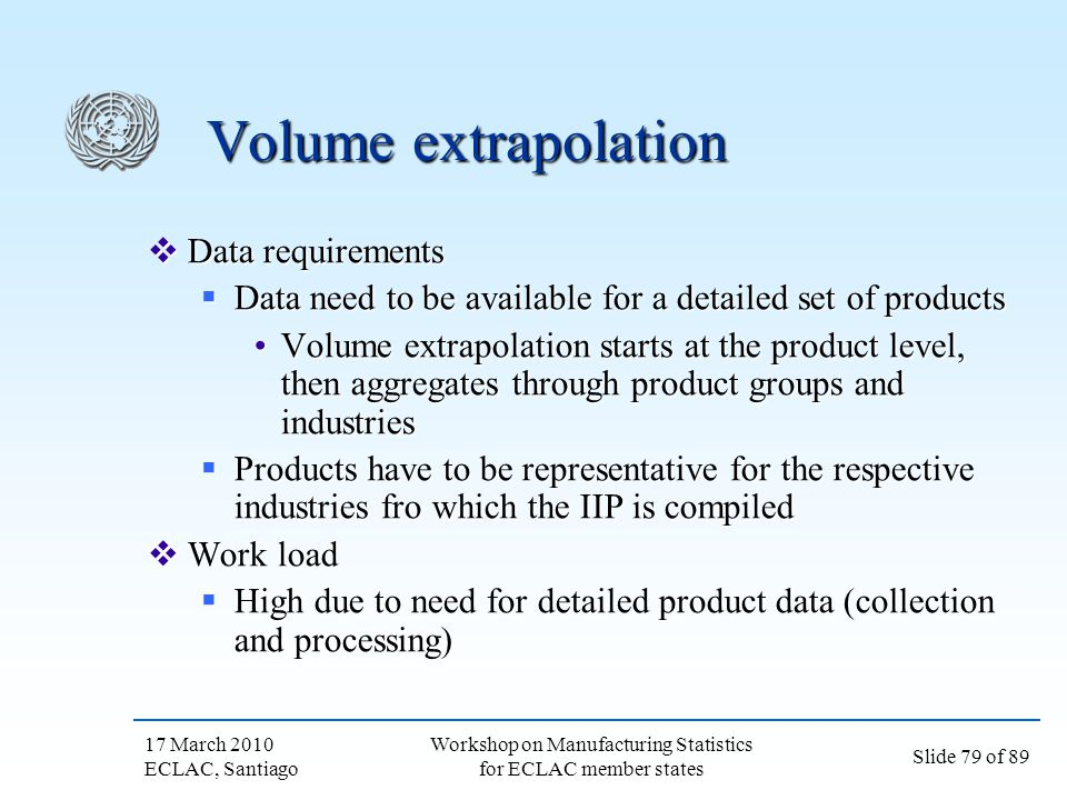 17 March 2010 ECLAC, Santiago Slide 79 of 89 Workshop on Manufacturing Statistics for ECLAC member states Volume extrapolation Data requirements Data
