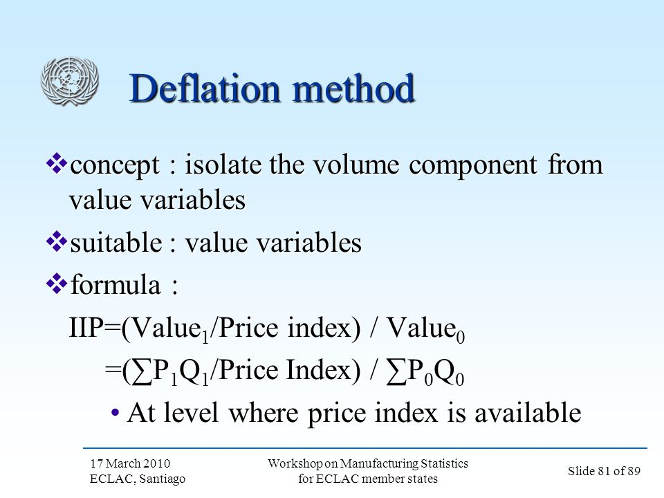 17 March 2010 ECLAC, Santiago Slide 81 of 89 Workshop on Manufacturing Statistics for ECLAC member states Deflation method concept : isolate the volum