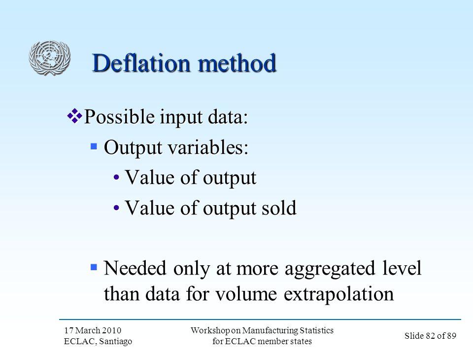17 March 2010 ECLAC, Santiago Slide 82 of 89 Workshop on Manufacturing Statistics for ECLAC member states Deflation method Possible input data: Possib