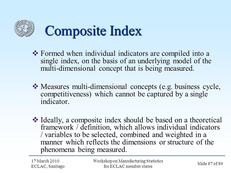17 March 2010 ECLAC, Santiago Slide 87 of 89 Workshop on Manufacturing Statistics for ECLAC member states Composite Index Formed when individual indic