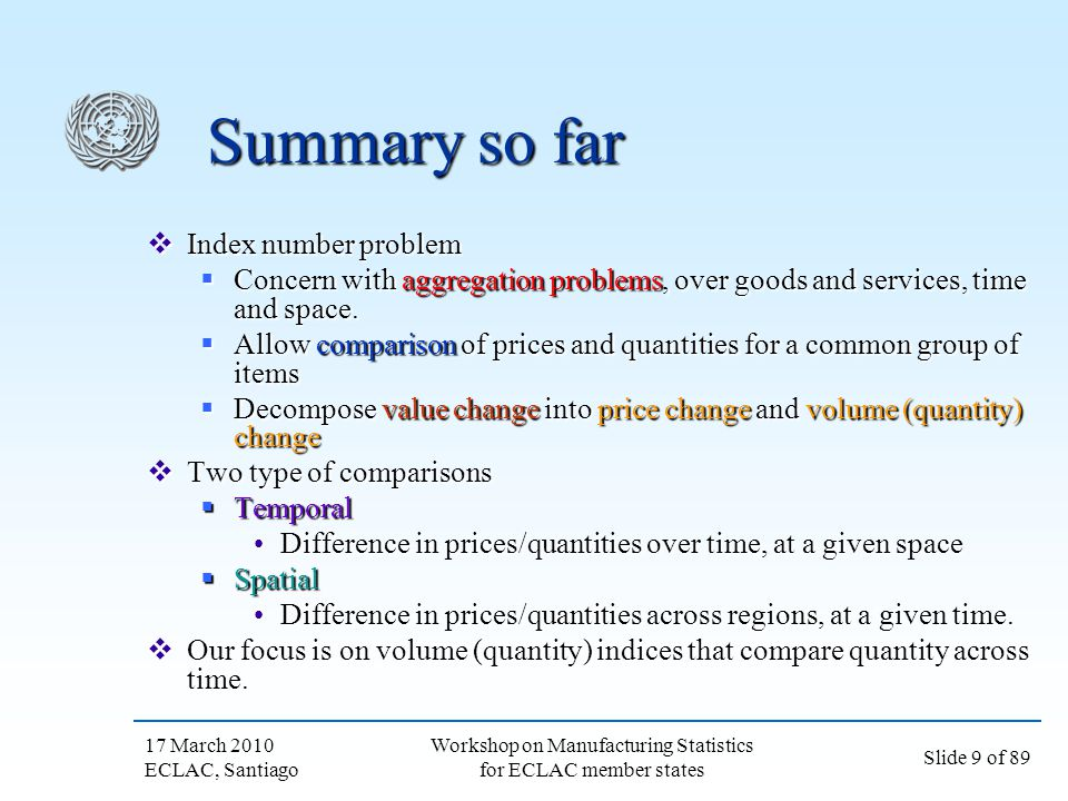 17 March 2010 ECLAC, Santiago Slide 30 of 89 Workshop on Manufacturing Statistics for ECLAC member states Chain volume indices Calculate consecutive period volume indices: Calculate consecutive period volume indices: Use a period 0 basket to look at period 0 to 1 changes Use a period 0 basket to look at period 0 to 1 changes Use a period 1 basket to look at period 1 to 2 changes Use a period 1 basket to look at period 1 to 2 changes Use a period 2 basket to look at period 2 to 3 changes Use a period 2 basket to look at period 2 to 3 changes Use a period 3 basket to look at period 3 to 4 changes Use a period 3 basket to look at period 3 to 4 changes Chain these results together to get a measure of price change from 0 to 4 Chain these results together to get a measure of price change from 0 to 4