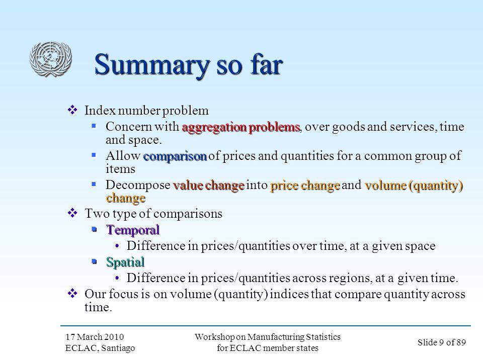 17 March 2010 ECLAC, Santiago Slide 9 of 89 Workshop on Manufacturing Statistics for ECLAC member states Summary so far Index number problem Index num