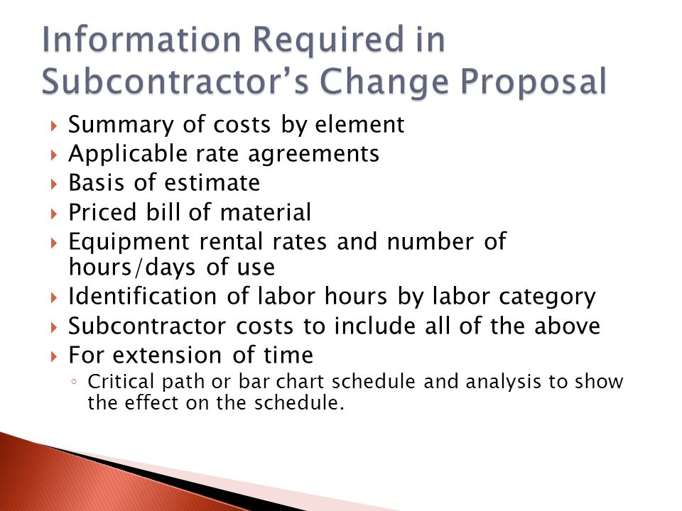 Summary of costs by element Applicable rate agreements Basis of estimate Priced bill of material Equipment rental rates and number of hours/days of use Identification of labor hours by labor category Subcontractor costs to include all of the above For extension of time Critical path or bar chart schedule and analysis to show the effect on the schedule.