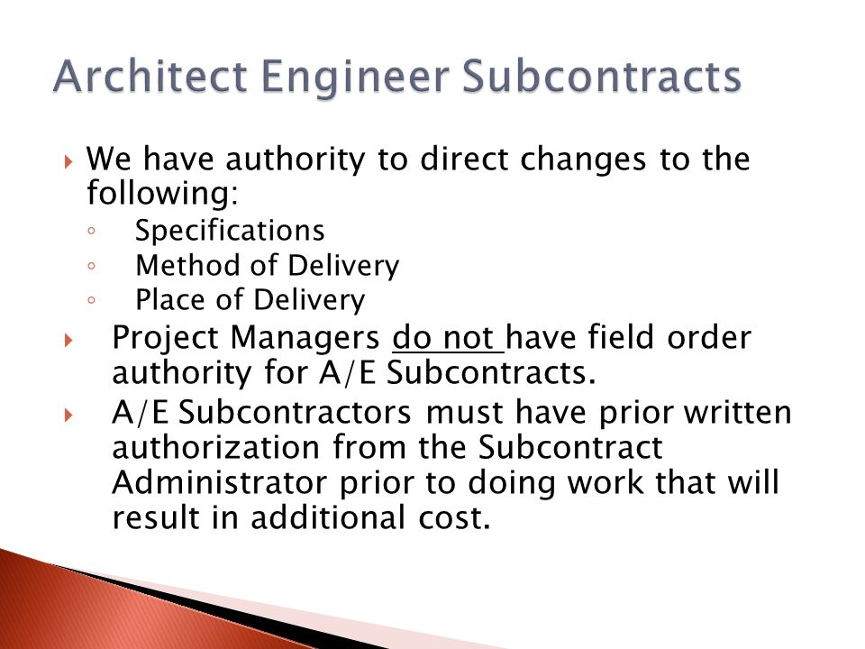 We have authority to direct changes to the following: Specifications Method of Delivery Place of Delivery Project Managers do not have field order authority for A/E Subcontracts.