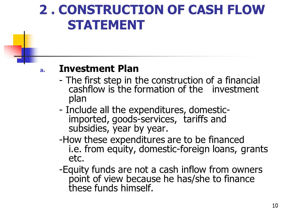 10 2. CONSTRUCTION OF CASH FLOW STATEMENT a. Investment Plan - The first step in the construction of a financial cashflow is the formation of the inve