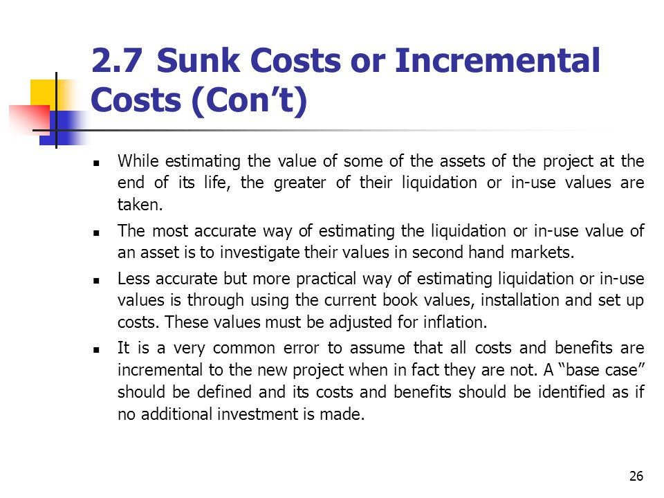 26 2.7Sunk Costs or Incremental Costs (Cont) While estimating the value of some of the assets of the project at the end of its life, the greater of th