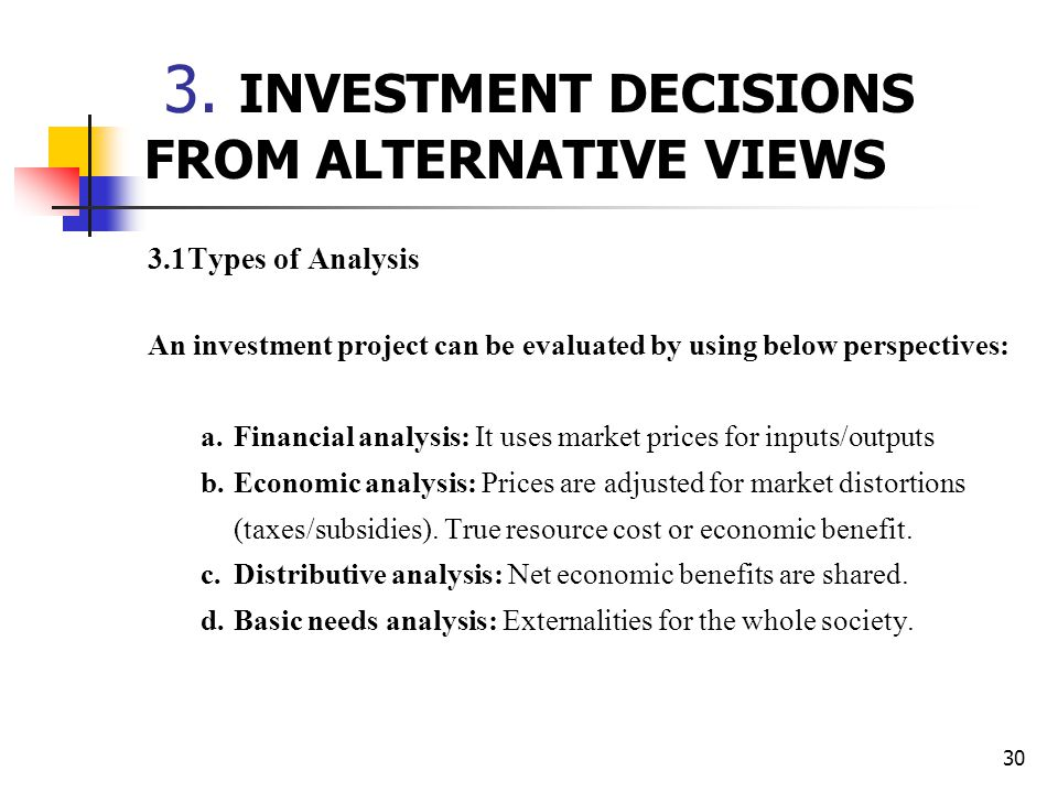 30 3. INVESTMENT DECISIONS FROM ALTERNATIVE VIEWS 3.1Types of Analysis An investment project can be evaluated by using below perspectives: a. Financia