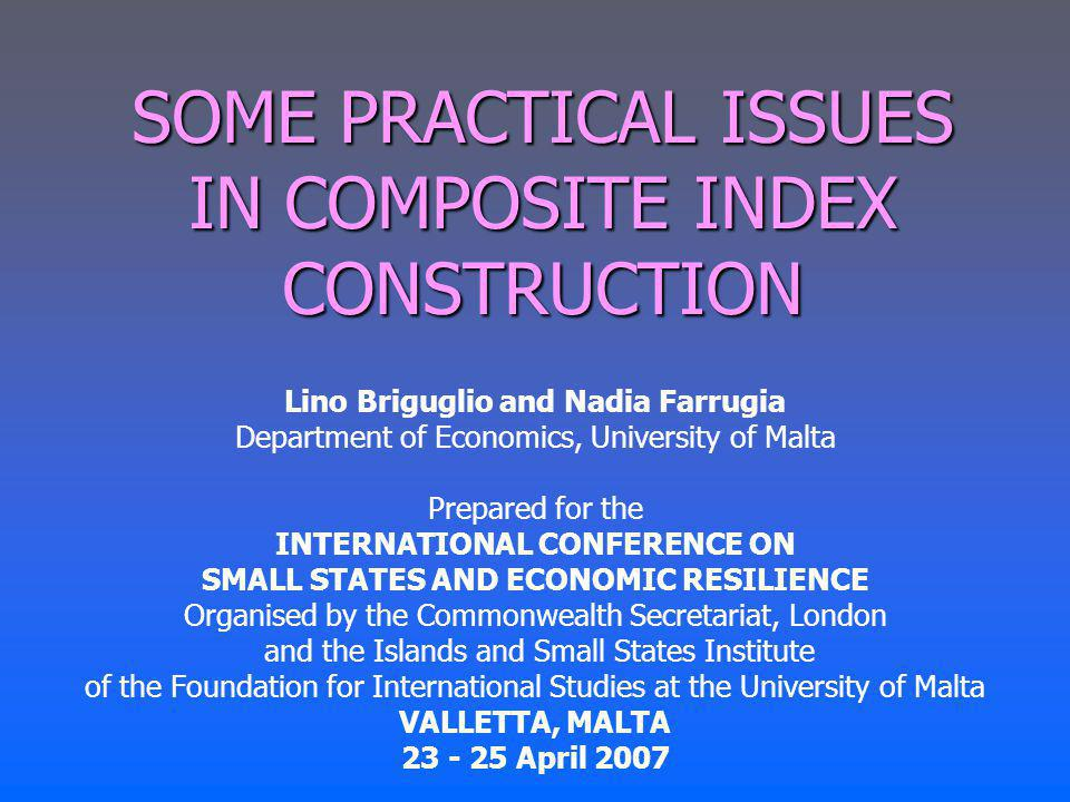 SOME PRACTICAL ISSUES IN COMPOSITE INDEX CONSTRUCTION Lino Briguglio and Nadia Farrugia Department of Economics, University of Malta Prepared for the INTERNATIONAL CONFERENCE ON SMALL STATES AND ECONOMIC RESILIENCE Organised by the Commonwealth Secretariat, London and the Islands and Small States Institute of the Foundation for International Studies at the University of Malta VALLETTA, MALTA 23 - 25 April 2007