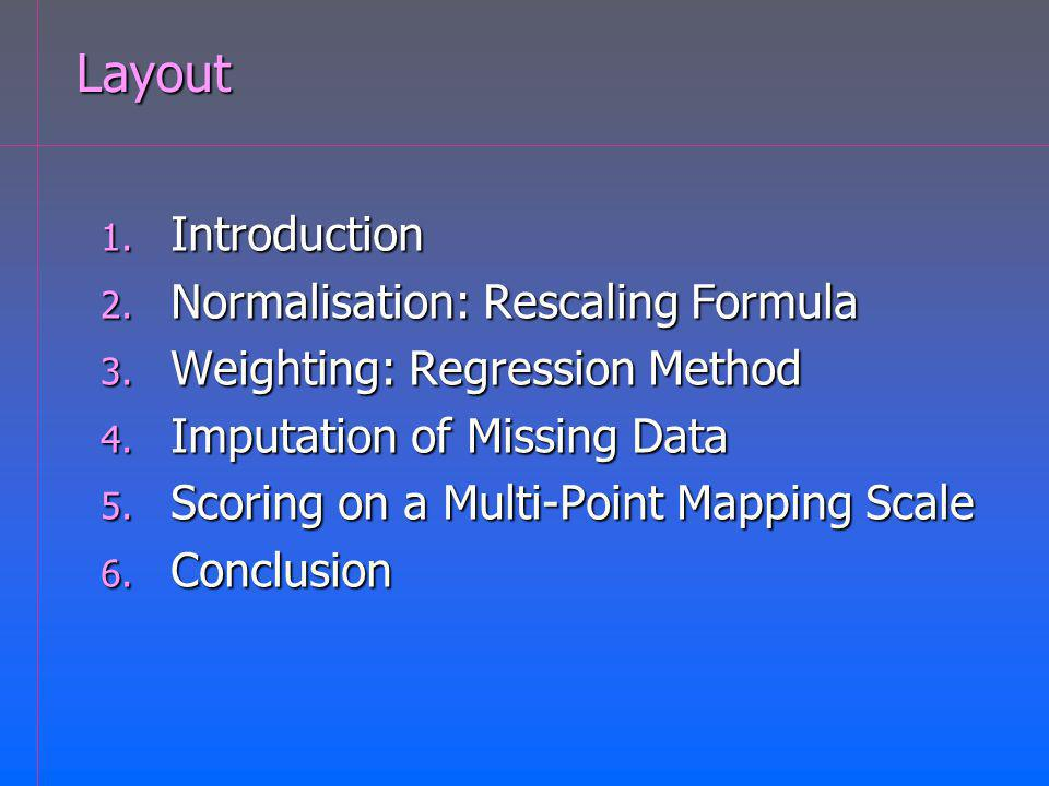 Layout 1. Introduction 2. Normalisation: Rescaling Formula 3. Weighting: Regression Method 4. Imputation of Missing Data 5. Scoring on a Multi-Point M