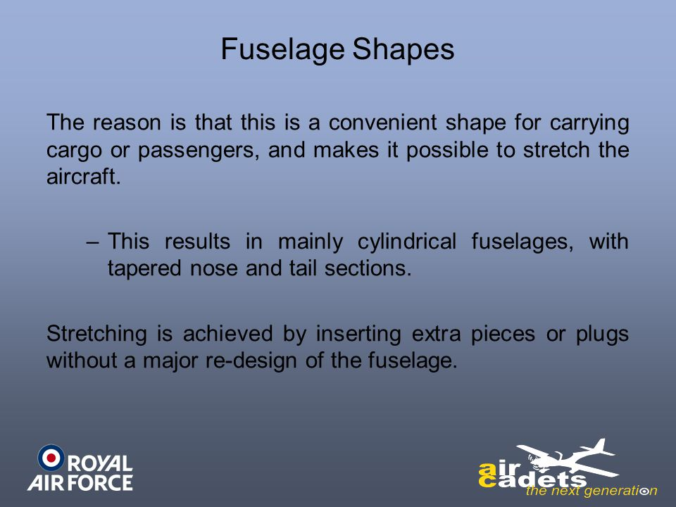 Fuselage Shapes The reason is that this is a convenient shape for carrying cargo or passengers, and makes it possible to stretch the aircraft. –This r
