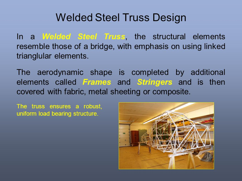 Welded Steel Truss Design In a Welded Steel Truss, the structural elements resemble those of a bridge, with emphasis on using linked trianglular eleme