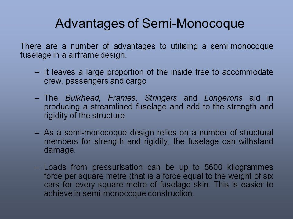 Advantages of Semi-Monocoque There are a number of advantages to utilising a semi-monocoque fuselage in a airframe design. –It leaves a large proporti