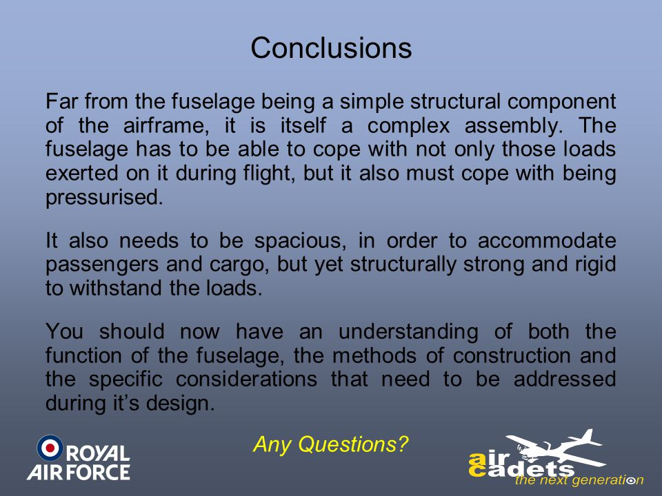 Conclusions Far from the fuselage being a simple structural component of the airframe, it is itself a complex assembly. The fuselage has to be able to