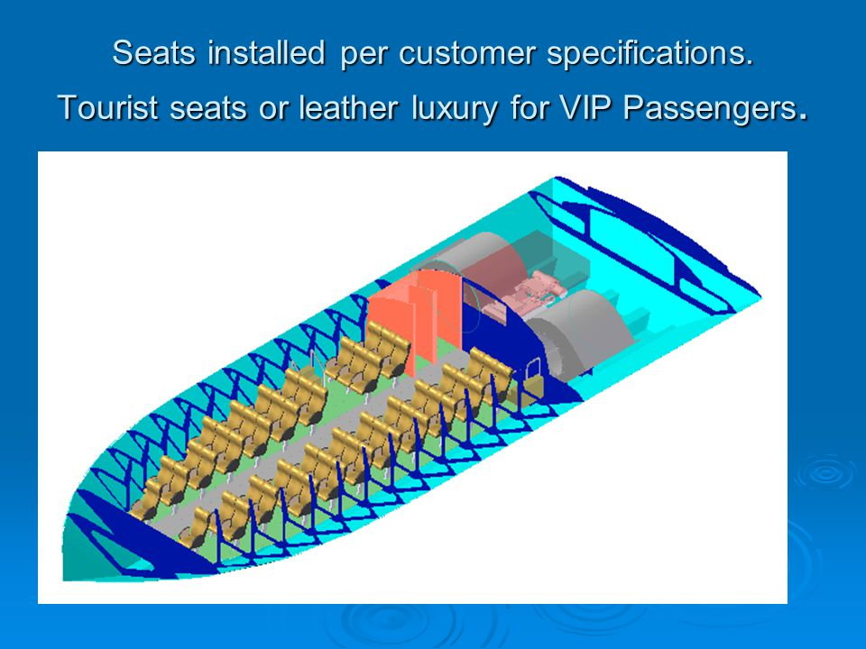 Seats installed per customer specifications. Tourist seats or leather luxury for VIP Passengers.