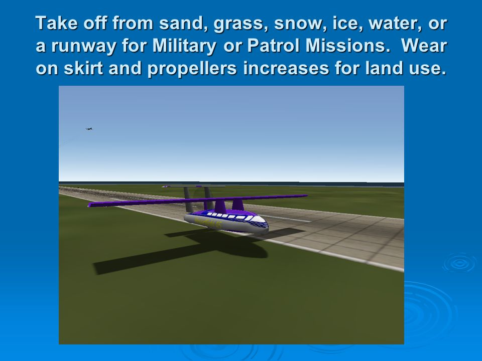 Take off from sand, grass, snow, ice, water, or a runway for Military or Patrol Missions. Wear on skirt and propellers increases for land use.