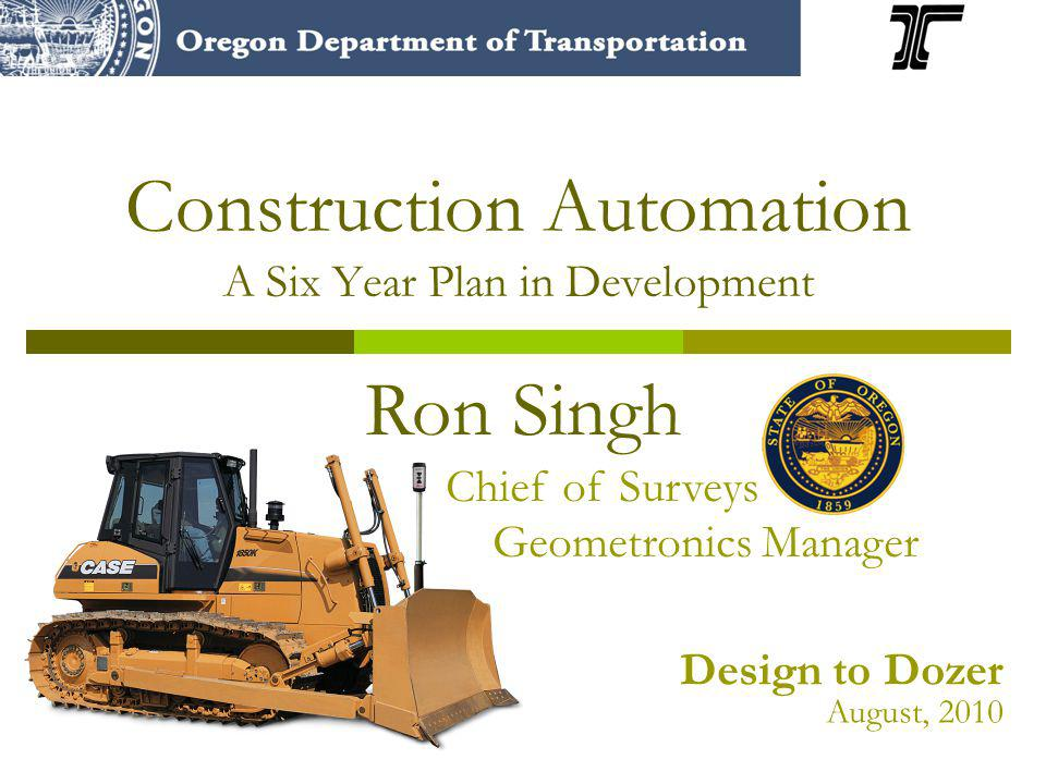 Construction Automation A Six Year Plan in Development Ron Singh Chief of Surveys Geometronics Manager Design to Dozer August, 2010