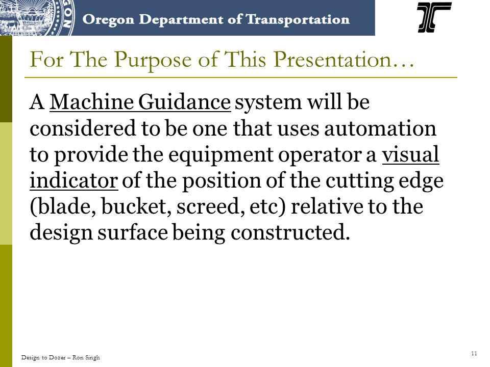 11 For The Purpose of This Presentation… A Machine Guidance system will be considered to be one that uses automation to provide the equipment operator a visual indicator of the position of the cutting edge (blade, bucket, screed, etc) relative to the design surface being constructed.