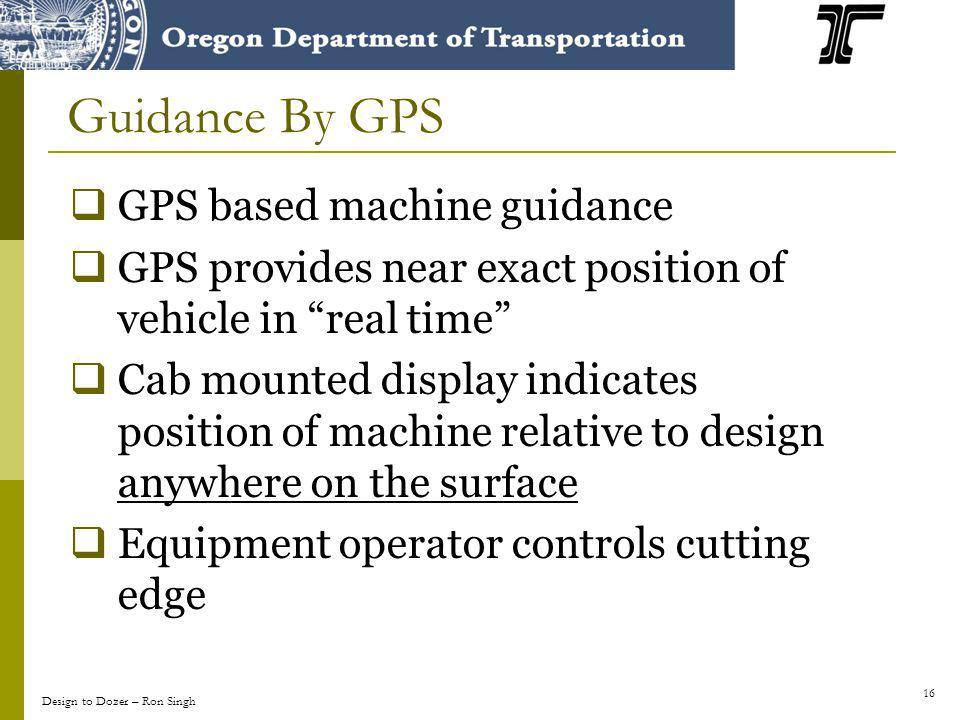 16 GPS based machine guidance GPS provides near exact position of vehicle in real time Cab mounted display indicates position of machine relative to d