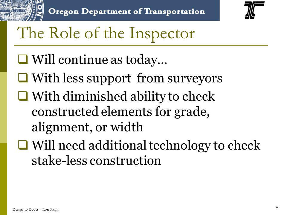 43 The Role of the Inspector Will continue as today… With less support from surveyors With diminished ability to check constructed elements for grade, alignment, or width Will need additional technology to check stake-less construction Design to Dozer – Ron Singh