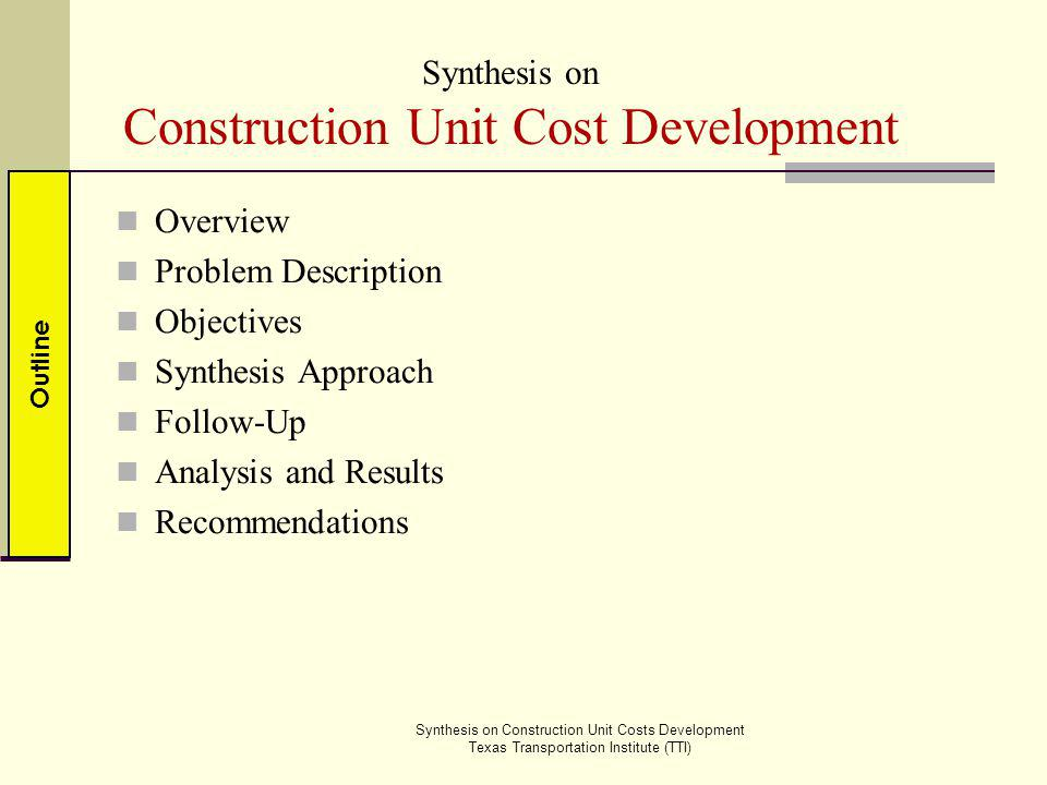 Project cost estimating – Important component of the project development process Planning Scoping Design PS&E Common estimating approaches Historical Bid Based Estimation Cost Based Estimation Project estimates adjusted based on project type and size (i.e., complexity), market conditions, location and time Overview Problem Description ObjectivesFollow-upApproach Analysis Results Synthesis on Construction Unit Costs Development Texas Transportation Institute (TTI) Recommendations