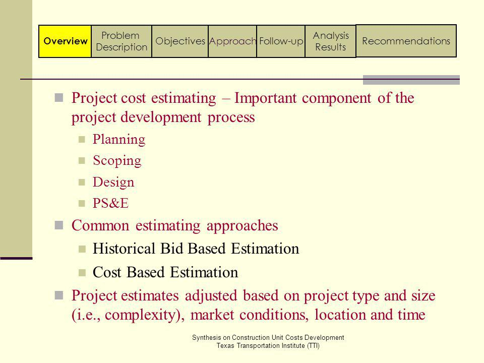 Synthesis on Construction Unit Costs Development Texas Transportation Institute (TTI) Conclusions State agencies have different approaches for developing unit costs Some state agencies have systematic approaches to prepare project estimates, but have no written documentation on the entire process including documentation for developing unit costs State agencies do not have a systematic process with respect to adjustment of unit costs Adjustments to unit costs are mainly based on experience and engineering judgment in state highway agencies Follow-up Analysis Results ApproachObjectivesOverview Problem Description Recommendations