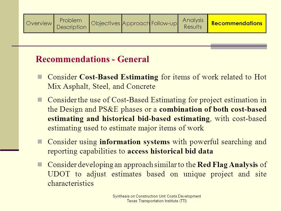 Synthesis on Construction Unit Costs Development Texas Transportation Institute (TTI) Recommendations - General Consider Cost-Based Estimating for items of work related to Hot Mix Asphalt, Steel, and Concrete Consider the use of Cost-Based Estimating for project estimation in the Design and PS&E phases or a combination of both cost-based estimating and historical bid-based estimating, with cost-based estimating used to estimate major items of work Consider using information systems with powerful searching and reporting capabilities to access historical bid data Consider developing an approach similar to the Red Flag Analysis of UDOT to adjust estimates based on unique project and site characteristics Follow-up Analysis Results ApproachObjectivesOverview Problem Description Recommendations