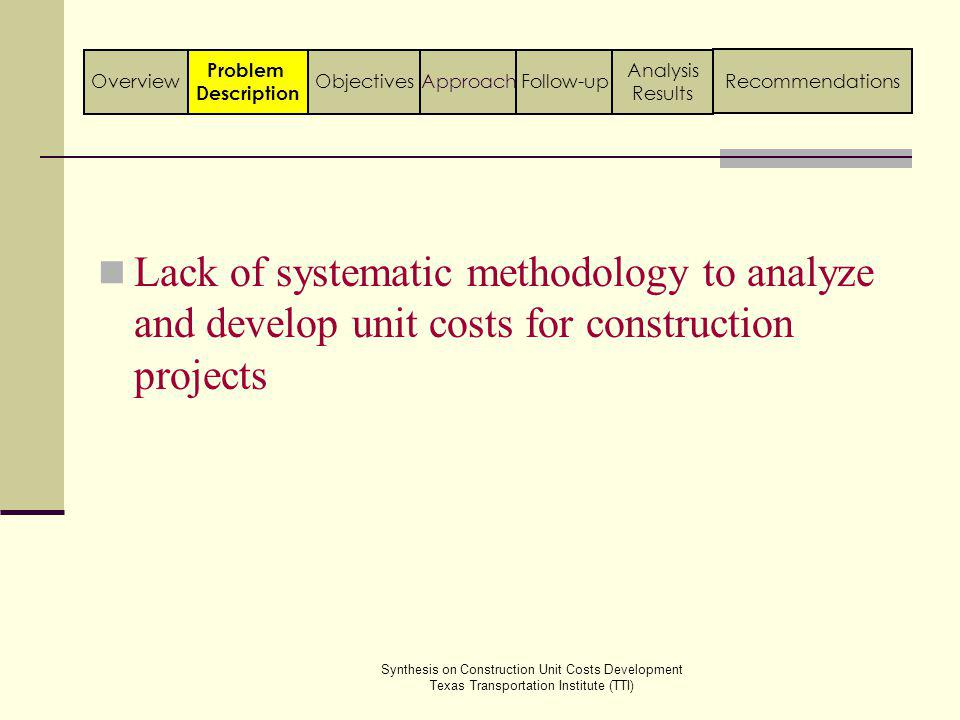 Explore the current state of practice followed by other state agencies for developing construction Provide summary of the estimation practices followed by different state agencies Compare estimation practice of TxDOT with other state agencies Overview Objectives Synthesis on Construction Unit Costs Development Texas Transportation Institute (TTI) Problem Description Follow-upApproach Analysis Results Recommendations