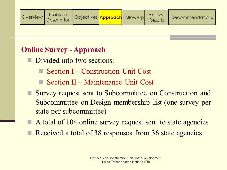 Section I – Construction Unit Cost General Identifying estimating techniques that are coupled with unit cost development procedures Acquiring Unit Cost Information System used in extraction of unit costs from past contract details Storing Unit Cost Information Methods used in storing unit cost details in the database Accessing Unit Cost Information Mechanism to access unit cost information Applying Unit Cost Information Use of unit cost information in estimation process Online Survey - Structure Synthesis on Construction Unit Costs Development Texas Transportation Institute (TTI) Approach ObjectivesOverview Problem Description Follow-up Analysis Results Recommendations