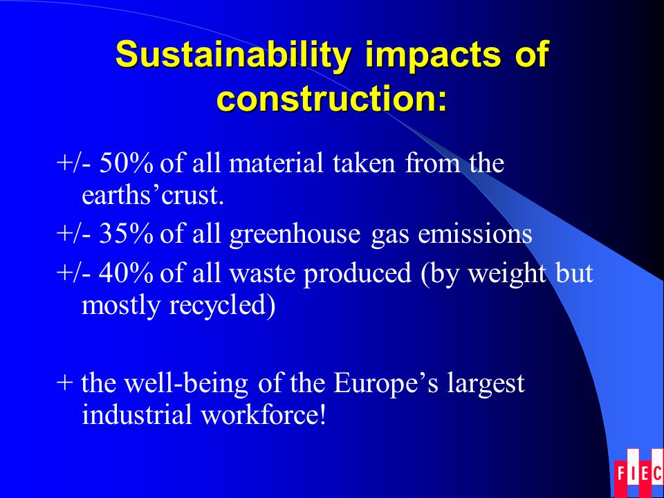 Sustainability impacts of construction: +/- 50% of all material taken from the earthscrust. +/- 35% of all greenhouse gas emissions +/- 40% of all was