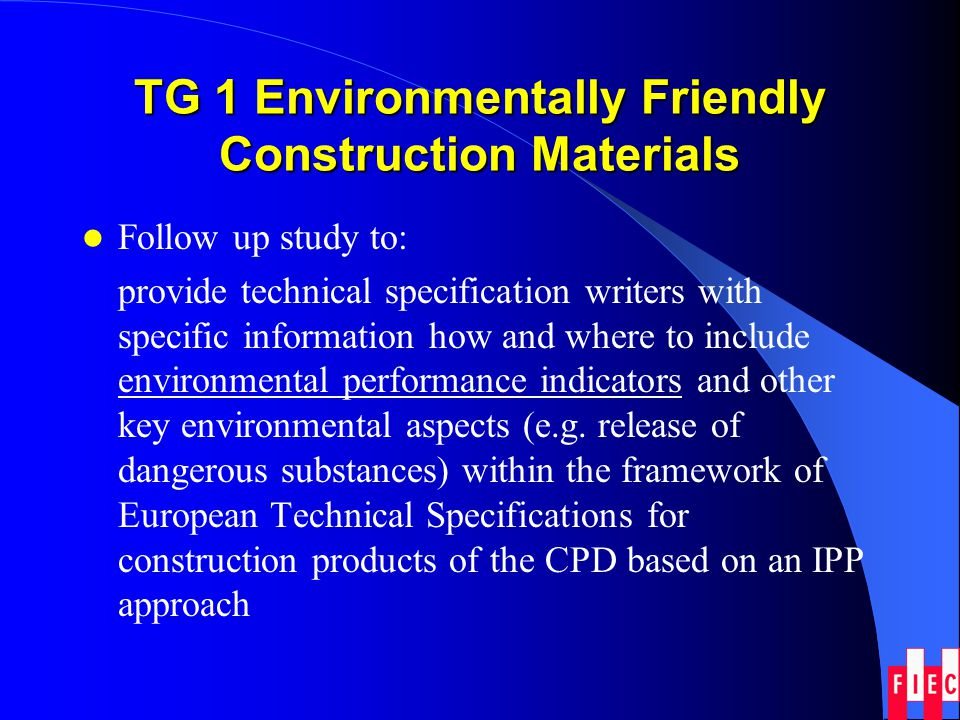 TG 1 Environmentally Friendly Construction Materials Follow up study to: provide technical specification writers with specific information how and whe