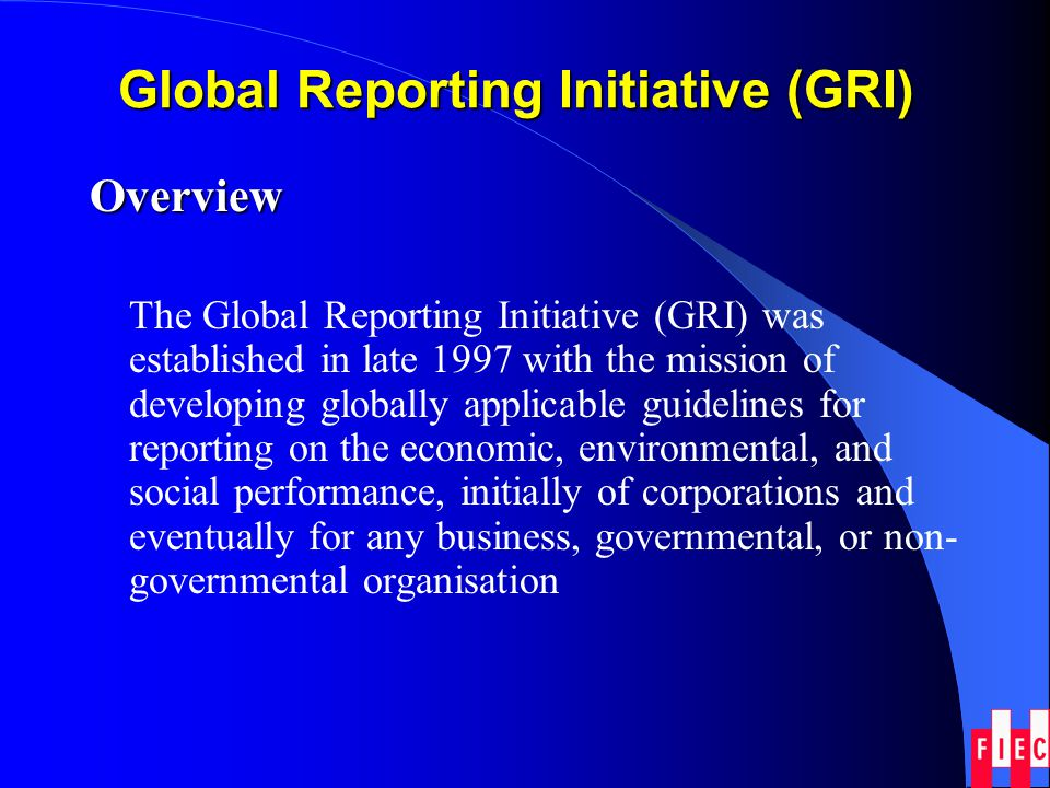 Global Reporting Initiative (GRI) Overview The Global Reporting Initiative (GRI) was established in late 1997 with the mission of developing globally