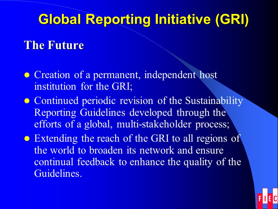 Global Reporting Initiative (GRI) The Future Creation of a permanent, independent host institution for the GRI; Continued periodic revision of the Sus