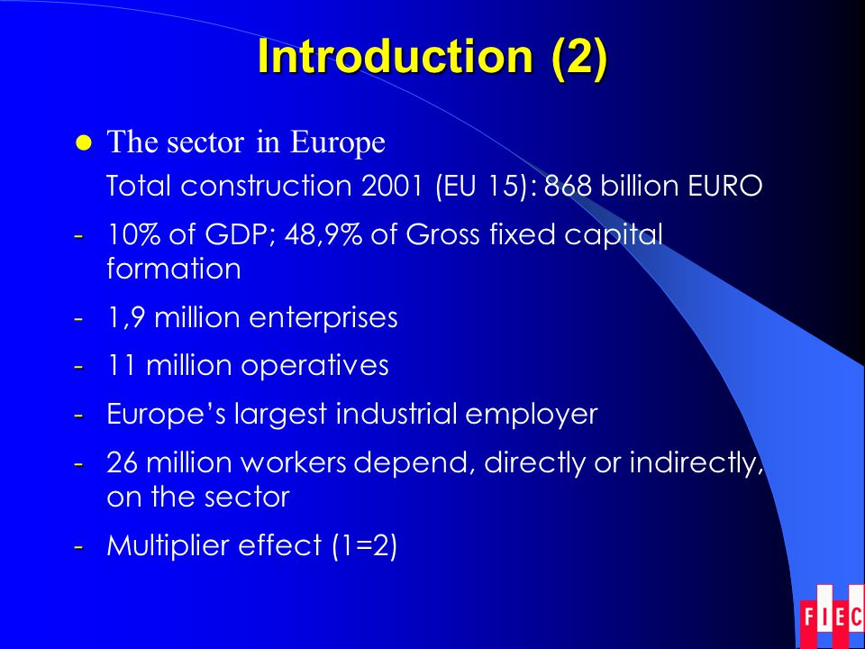 Introduction (2) The sector in Europe Total construction 2001 (EU 15): 868 billion EURO - - 10% of GDP; 48,9% of Gross fixed capital formation - 1,9 m