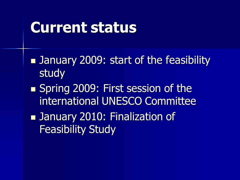 Current status January 2009: start of the feasibility study January 2009: start of the feasibility study Spring 2009: First session of the international UNESCO Committee Spring 2009: First session of the international UNESCO Committee January 2010: Finalization of Feasibility Study January 2010: Finalization of Feasibility Study