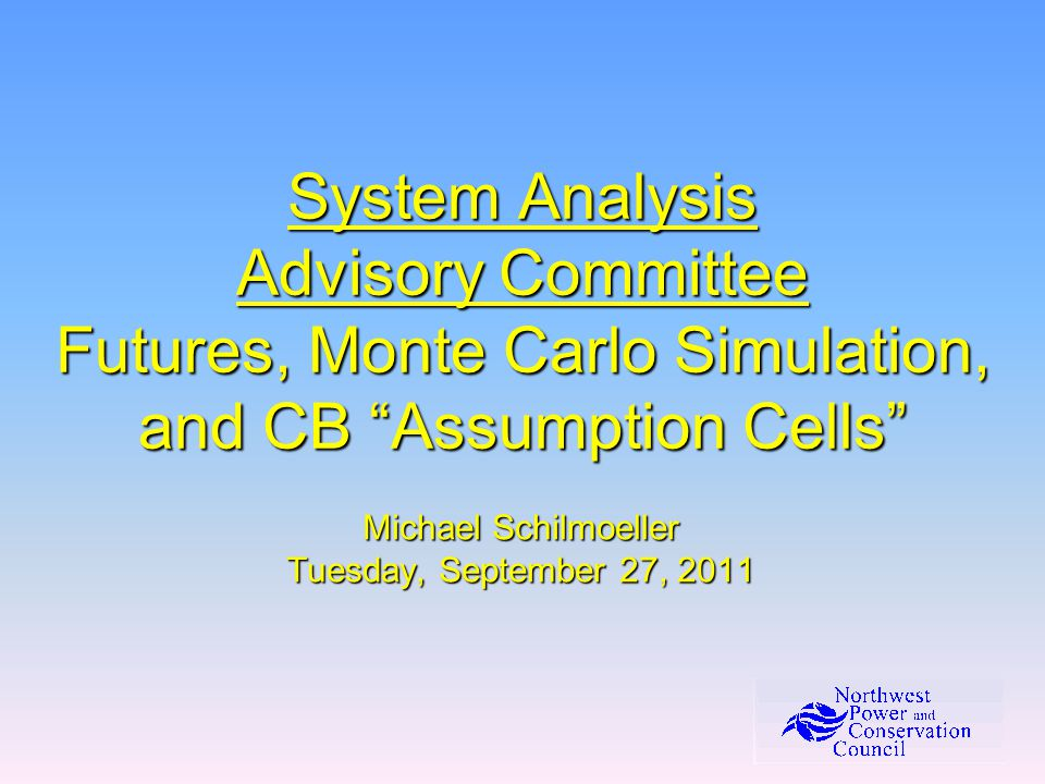 System Analysis Advisory Committee Futures, Monte Carlo Simulation, and CB Assumption Cells Michael Schilmoeller Tuesday, September 27, 2011