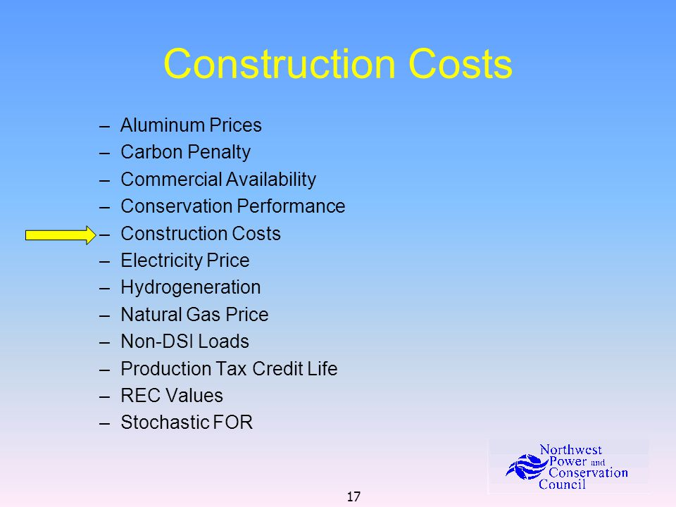 17 Construction Costs –Aluminum Prices –Carbon Penalty –Commercial Availability –Conservation Performance –Construction Costs –Electricity Price –Hydr