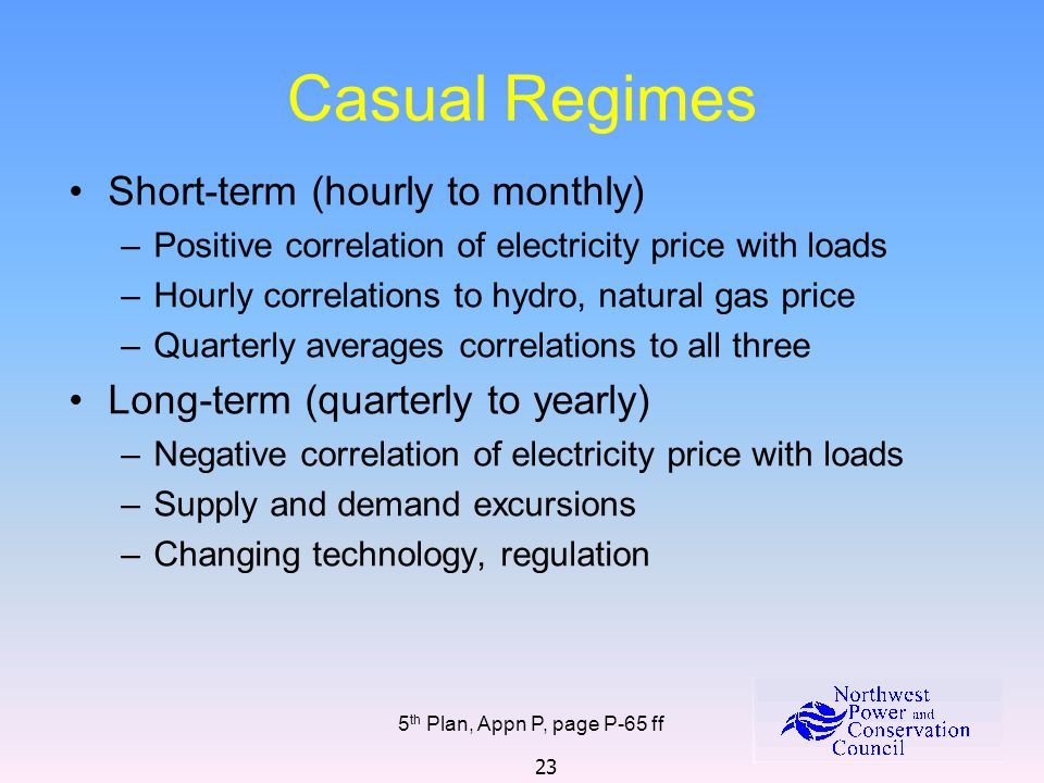 23 Casual Regimes 5 th Plan, Appn P, page P-65 ff Short-term (hourly to monthly) –Positive correlation of electricity price with loads –Hourly correlations to hydro, natural gas price –Quarterly averages correlations to all three Long-term (quarterly to yearly) –Negative correlation of electricity price with loads –Supply and demand excursions –Changing technology, regulation