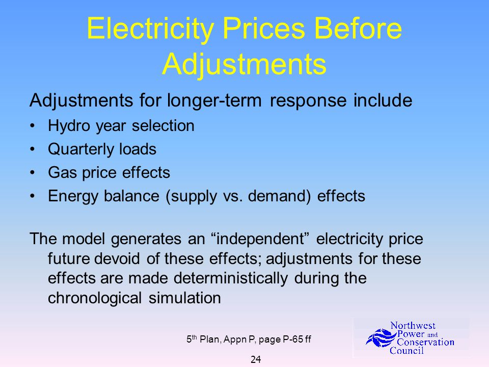 24 Electricity Prices Before Adjustments 5 th Plan, Appn P, page P-65 ff Adjustments for longer-term response include Hydro year selection Quarterly loads Gas price effects Energy balance (supply vs.