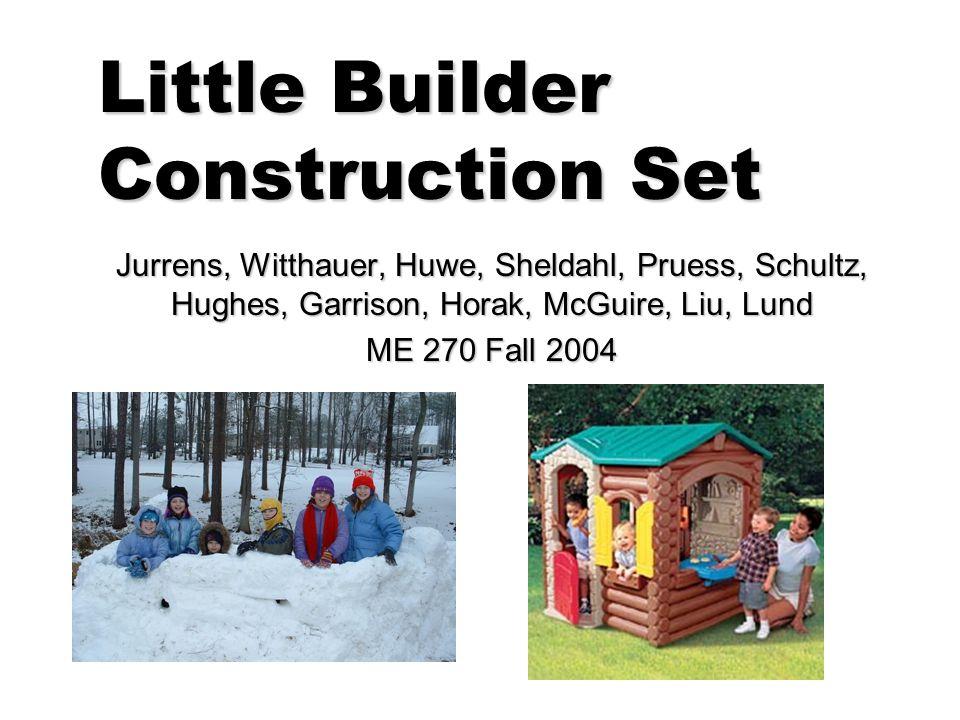 Little Builder Construction Set Jurrens, Witthauer, Huwe, Sheldahl, Pruess, Schultz, Hughes, Garrison, Horak, McGuire, Liu, Lund ME 270 Fall 2004