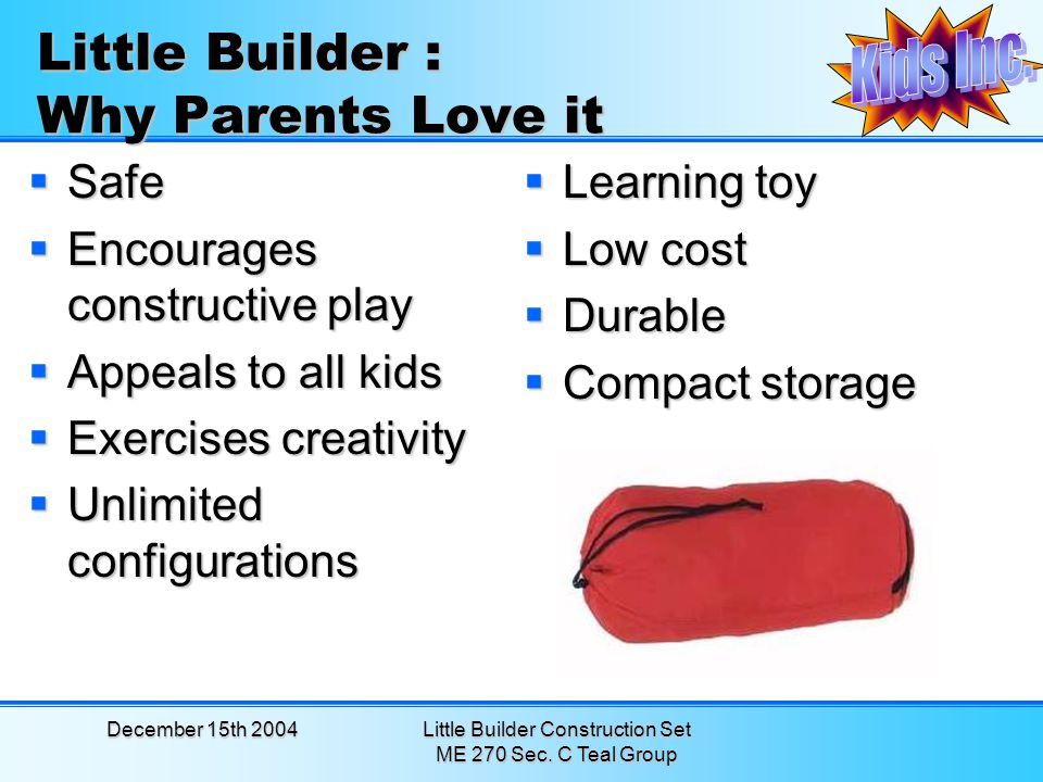 December 15th 2004Little Builder Construction Set ME 270 Sec. C Teal Group Little Builder : Why Parents Love it Learning toy Learning toy Low cost Low