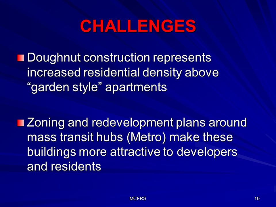 MCFRS 10 CHALLENGES Doughnut construction represents increased residential density above garden style apartments Zoning and redevelopment plans around mass transit hubs (Metro) make these buildings more attractive to developers and residents