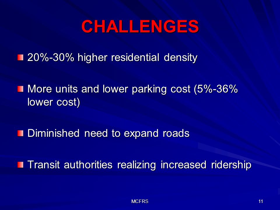 MCFRS 11 CHALLENGES 20%-30% higher residential density More units and lower parking cost (5%-36% lower cost) Diminished need to expand roads Transit authorities realizing increased ridership