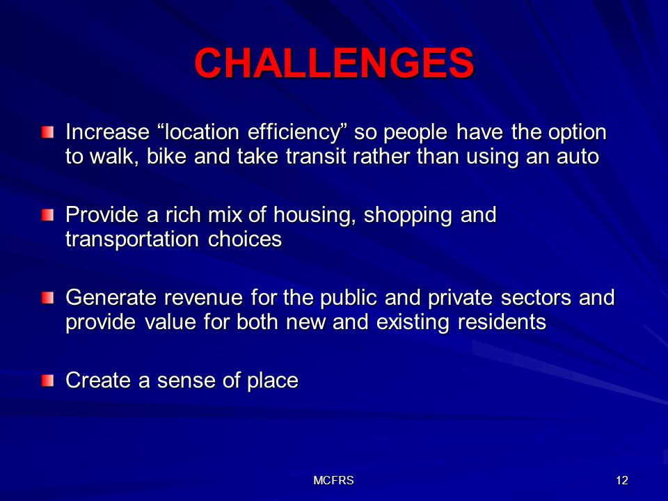 MCFRS 12 CHALLENGES Increase location efficiency so people have the option to walk, bike and take transit rather than using an auto Provide a rich mix of housing, shopping and transportation choices Generate revenue for the public and private sectors and provide value for both new and existing residents Create a sense of place