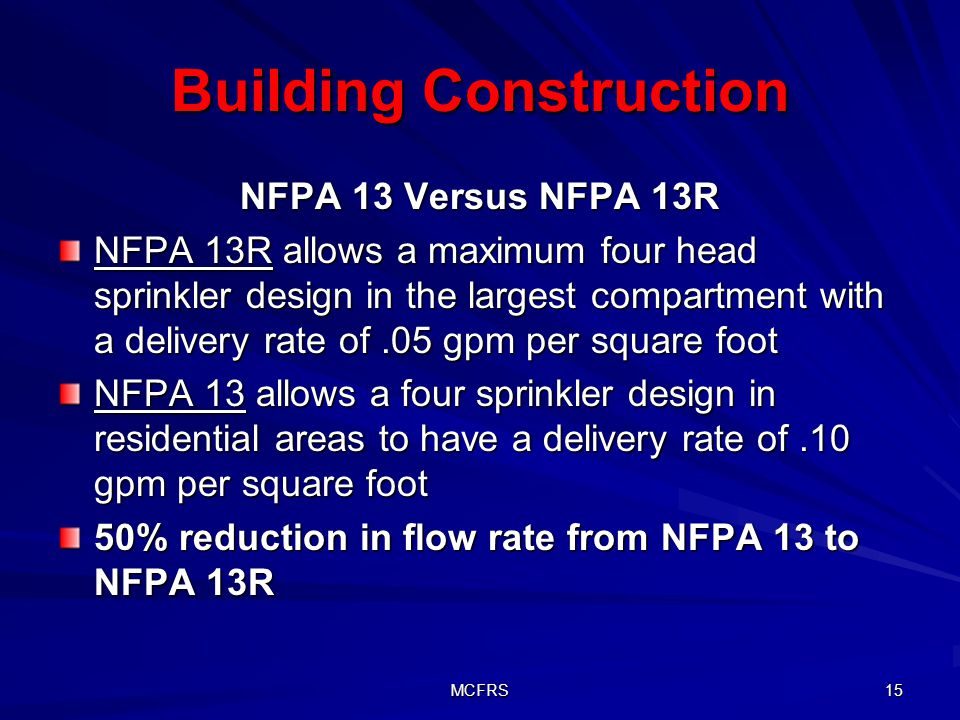 MCFRS 15 Building Construction NFPA 13 Versus NFPA 13R NFPA 13R allows a maximum four head sprinkler design in the largest compartment with a delivery