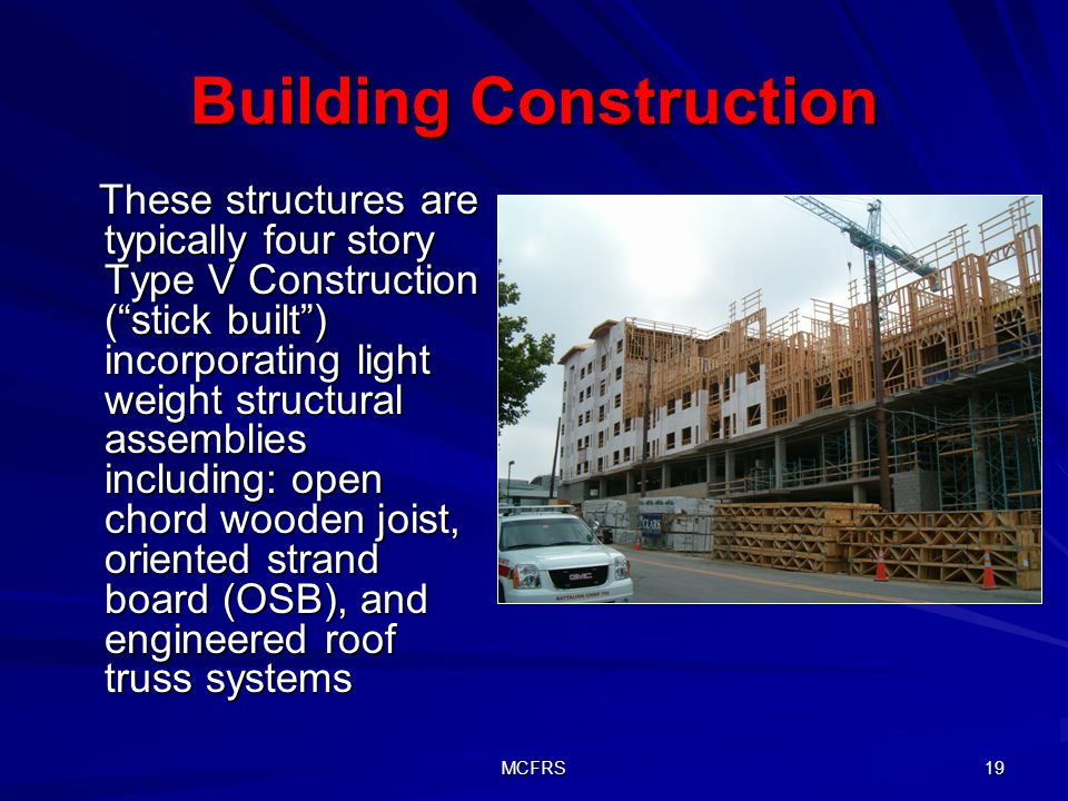 MCFRS 19 Building Construction These structures are typically four story Type V Construction (stick built) incorporating light weight structural assemblies including: open chord wooden joist, oriented strand board (OSB), and engineered roof truss systems These structures are typically four story Type V Construction (stick built) incorporating light weight structural assemblies including: open chord wooden joist, oriented strand board (OSB), and engineered roof truss systems