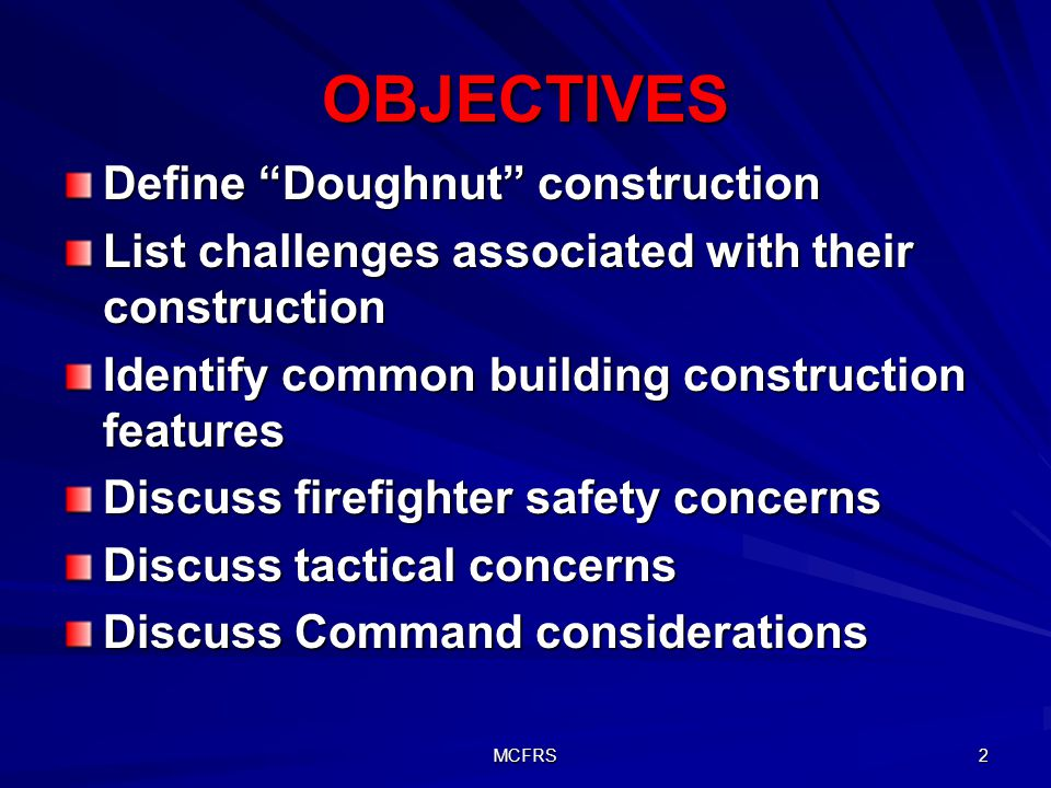 MCFRS 2 OBJECTIVES Define Doughnut construction List challenges associated with their construction Identify common building construction features Discuss firefighter safety concerns Discuss tactical concerns Discuss Command considerations