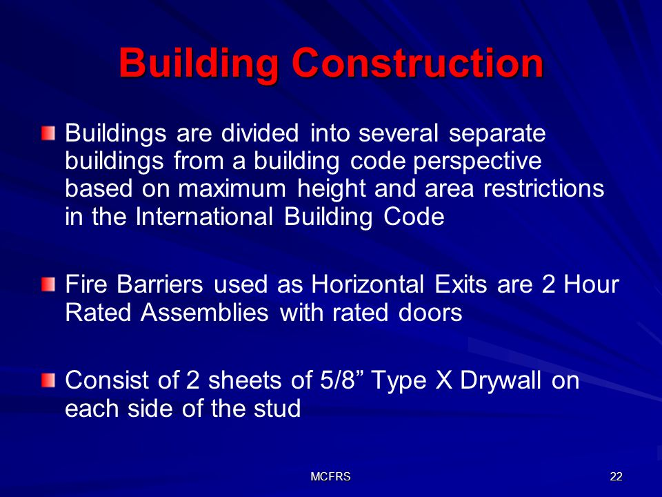 MCFRS 22 Building Construction Buildings are divided into several separate buildings from a building code perspective based on maximum height and area restrictions in the International Building Code Fire Barriers used as Horizontal Exits are 2 Hour Rated Assemblies with rated doors Consist of 2 sheets of 5/8 Type X Drywall on each side of the stud