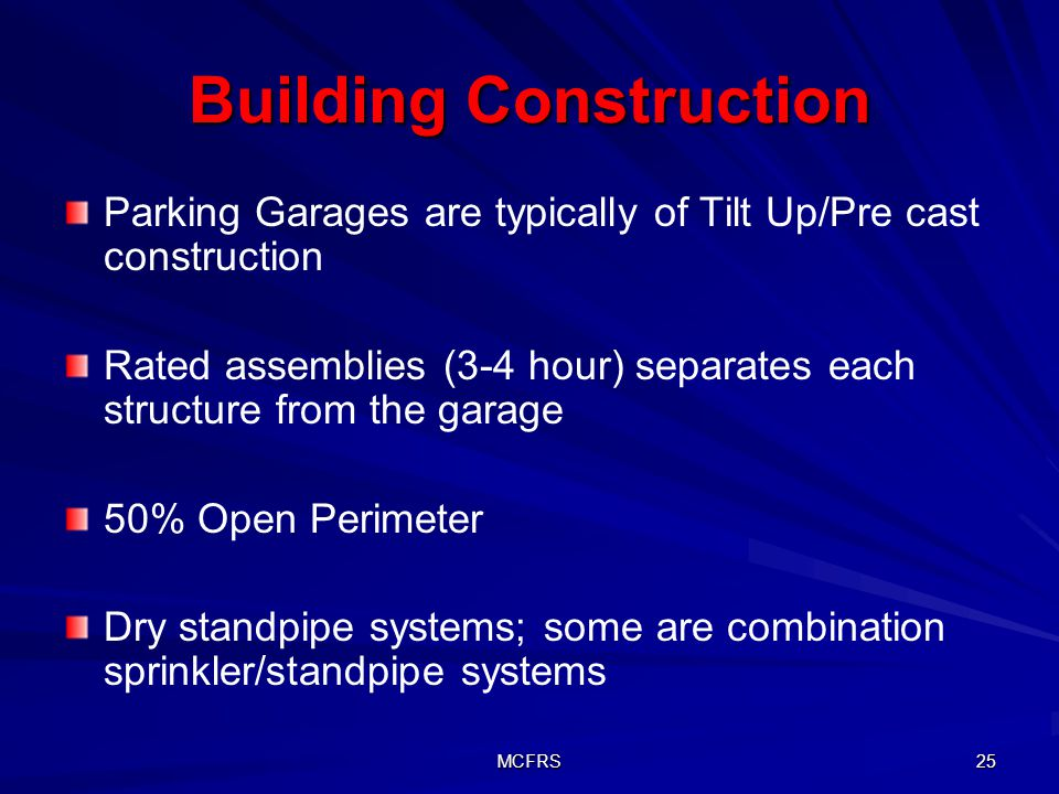 MCFRS 25 Building Construction Parking Garages are typically of Tilt Up/Pre cast construction Rated assemblies (3-4 hour) separates each structure from the garage 50% Open Perimeter Dry standpipe systems; some are combination sprinkler/standpipe systems