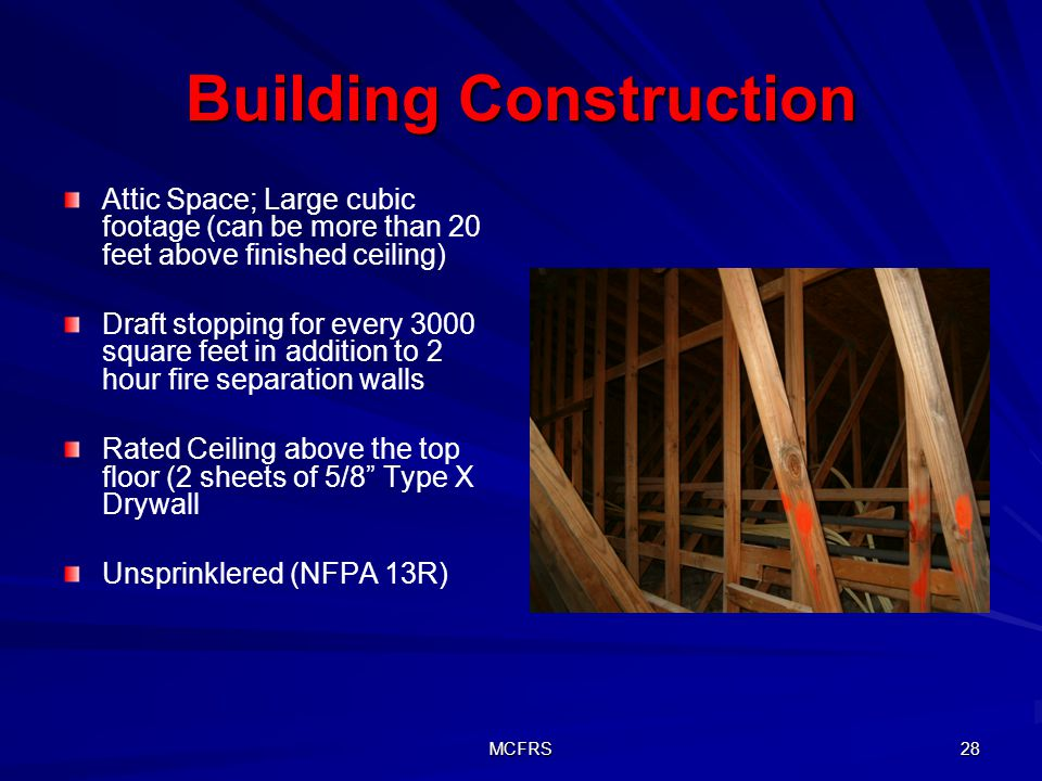 MCFRS 28 Building Construction Attic Space; Large cubic footage (can be more than 20 feet above finished ceiling) Draft stopping for every 3000 square feet in addition to 2 hour fire separation walls Rated Ceiling above the top floor (2 sheets of 5/8 Type X Drywall Unsprinklered (NFPA 13R)