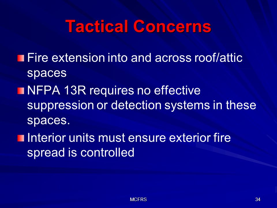 MCFRS 34 Tactical Concerns Fire extension into and across roof/attic spaces NFPA 13R requires no effective suppression or detection systems in these spaces.